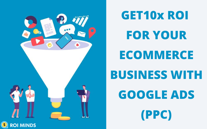 GET10x ROI FOR YOUR ECOMMERCE BUSINESS WITH GOOGLE ADS (PPC)