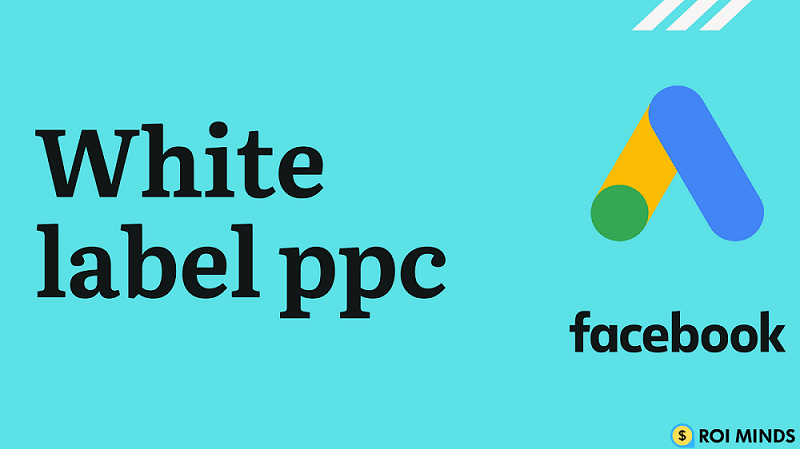 White label PPC - The Ultimate Guide [ 2021 ] - Roi Minds