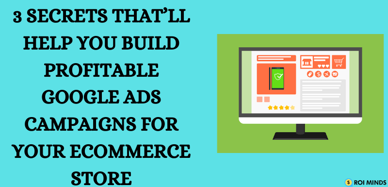 Secrets That'll help you build profitable Google ads campaigns for your eCommerce store